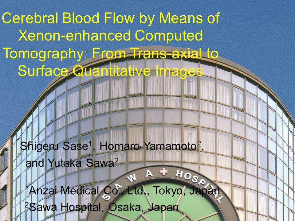 Cerebral Blood Flow by Means of Xenon-enhanced Computed Tomography: From Trans-axial to Surface Quantitative Images Shigeru Sase 1, Homaro Yamamoto 2, and Yutaka Sawa 2 1 Anzai Medical Co., Ltd., Tokyo, Japan 2 Sawa Hospital, Osaka, Japan