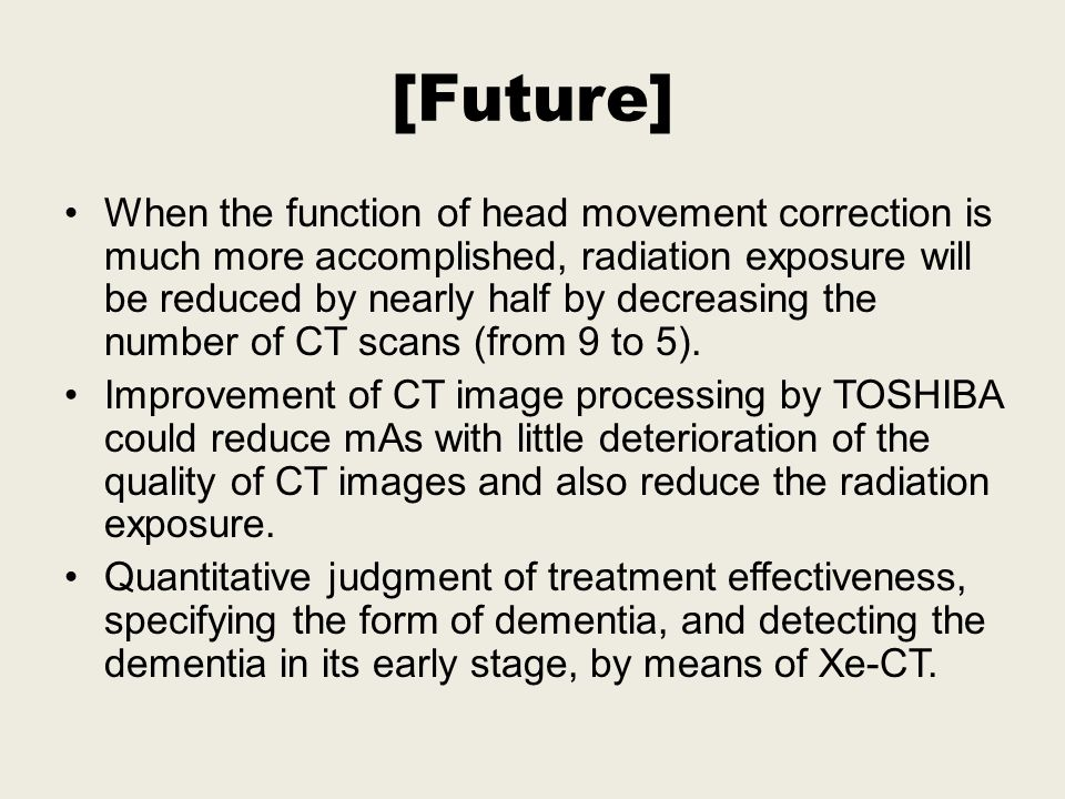 [Future] When the function of head movement correction is much more accomplished, radiation exposure will be reduced by nearly half by decreasing the number of CT scans (from 9 to 5).