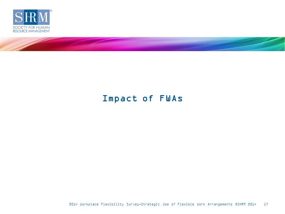2014 Workplace Flexibility Survey—Strategic Use of Flexible Work Arrangements ©SHRM 201417 Impact of FWAs