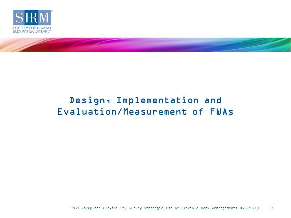 2014 Workplace Flexibility Survey—Strategic Use of Flexible Work Arrangements ©SHRM 201425 Design, Implementation and Evaluation/Measurement of FWAs
