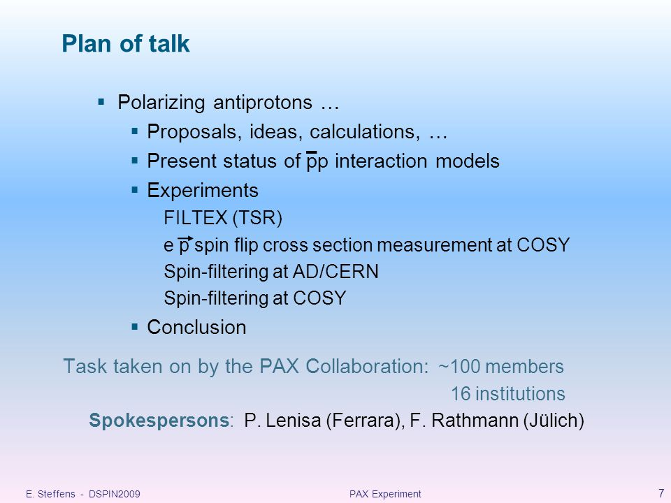 Plan of talk  Polarizing antiprotons …  Proposals, ideas, calculations, …  Present status of pp interaction models  Experiments FILTEX (TSR) e p spin flip cross section measurement at COSY Spin-filtering at AD/CERN Spin-filtering at COSY  Conclusion Task taken on by the PAX Collaboration: ~100 members 16 institutions Spokespersons: P.