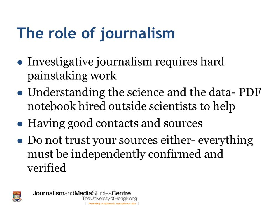 The role of journalism Investigative journalism requires hard painstaking work Understanding the science and the data- PDF notebook hired outside scientists to help Having good contacts and sources Do not trust your sources either- everything must be independently confirmed and verified
