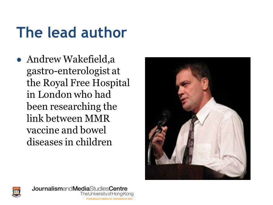 The lead author Andrew Wakefield,a gastro-enterologist at the Royal Free Hospital in London who had been researching the link between MMR vaccine and bowel diseases in children