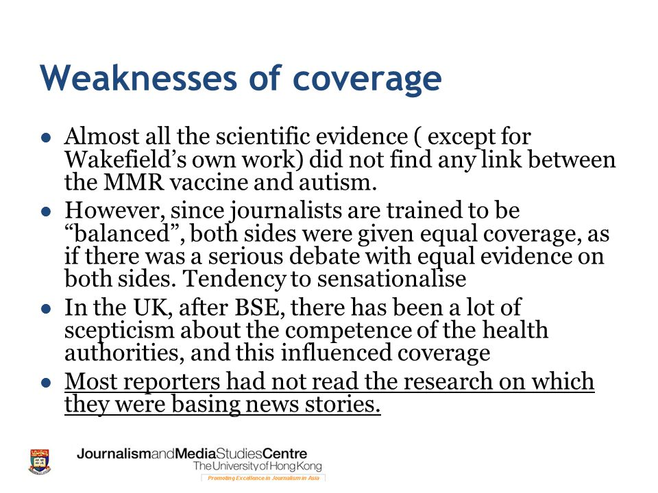 Weaknesses of coverage Almost all the scientific evidence ( except for Wakefield's own work) did not find any link between the MMR vaccine and autism.
