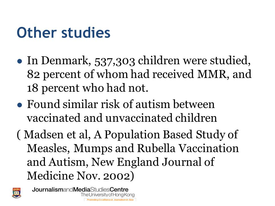 Other studies In Denmark, 537,303 children were studied, 82 percent of whom had received MMR, and 18 percent who had not.