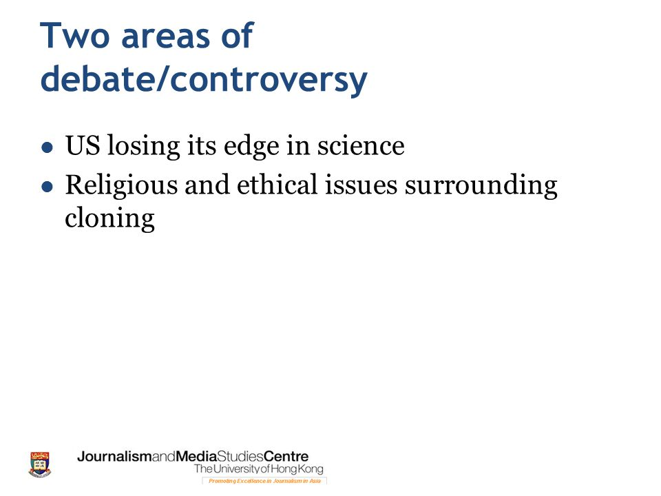 Two areas of debate/controversy US losing its edge in science Religious and ethical issues surrounding cloning