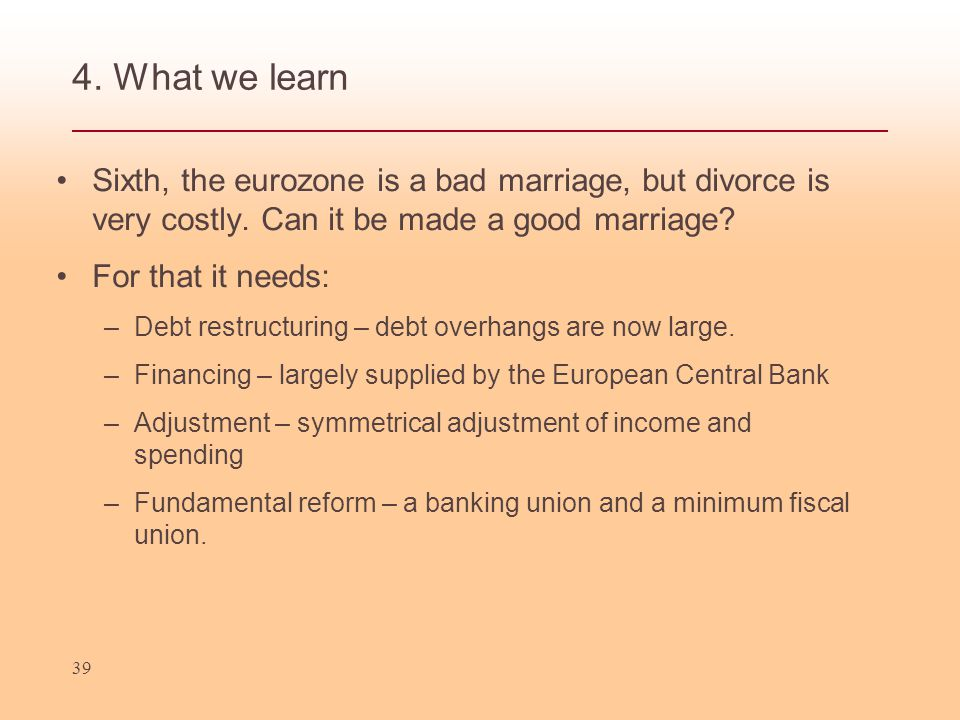 4. What we learn Sixth, the eurozone is a bad marriage, but divorce is very costly.