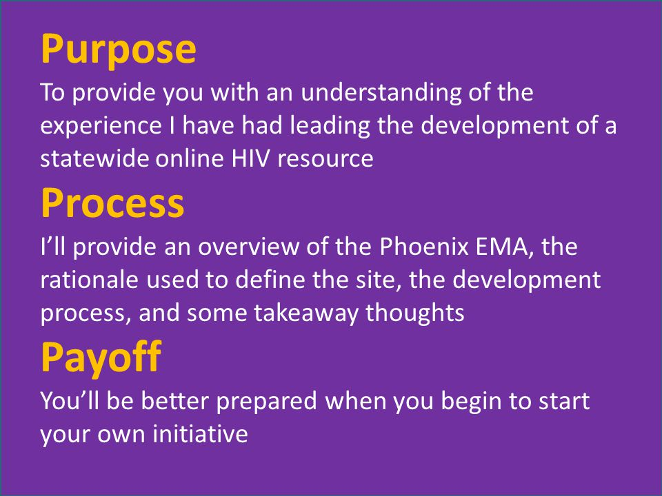 Purpose To provide you with an understanding of the experience I have had leading the development of a statewide online HIV resource Process I'll provide an overview of the Phoenix EMA, the rationale used to define the site, the development process, and some takeaway thoughts Payoff You'll be better prepared when you begin to start your own initiative