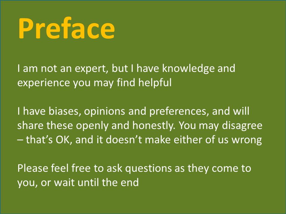Preface I am not an expert, but I have knowledge and experience you may find helpful I have biases, opinions and preferences, and will share these openly and honestly.