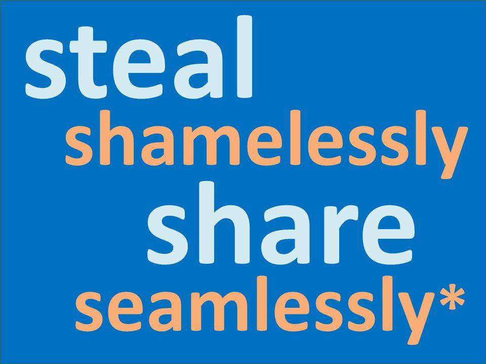 steal shamelessly share seamlessly *