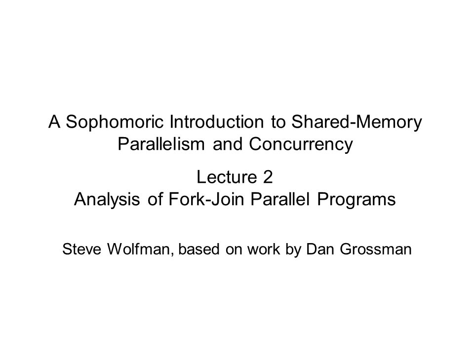 A Sophomoric Introduction to Shared-Memory Parallelism and Concurrency Lecture 2 Analysis of Fork-Join Parallel Programs Steve Wolfman, based on work
