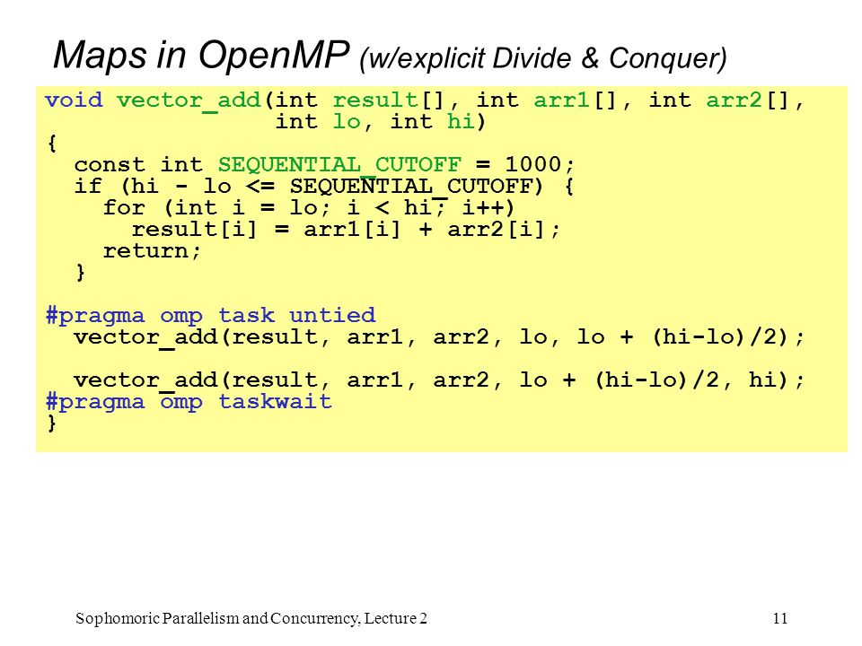 Maps in OpenMP (w/explicit Divide & Conquer) Even though there is no result-combining, it still helps with load balancing to create many small tasks –Maybe not for vector-add but for more compute-intensive maps –The forking is O(log n) whereas theoretically other approaches to vector-add is O(1) 11Sophomoric Parallelism and Concurrency, Lecture 2 void vector_add(int result[], int arr1[], int arr2[], int lo, int hi) { const int SEQUENTIAL_CUTOFF = 1000; if (hi - lo <= SEQUENTIAL_CUTOFF) { for (int i = lo; i < hi; i++) result[i] = arr1[i] + arr2[i]; return; } #pragma omp task untied vector_add(result, arr1, arr2, lo, lo + (hi-lo)/2); vector_add(result, arr1, arr2, lo + (hi-lo)/2, hi); #pragma omp taskwait }