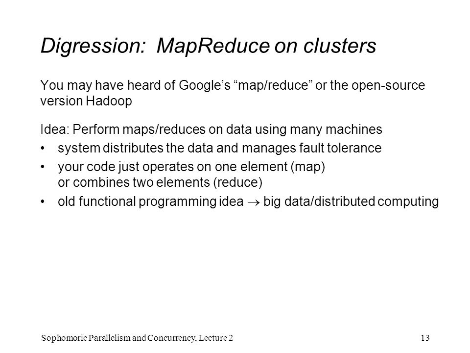 Digression: MapReduce on clusters You may have heard of Google's map/reduce or the open-source version Hadoop Idea: Perform maps/reduces on data using many machines system distributes the data and manages fault tolerance your code just operates on one element (map) or combines two elements (reduce) old functional programming idea  big data/distributed computing 13Sophomoric Parallelism and Concurrency, Lecture 2