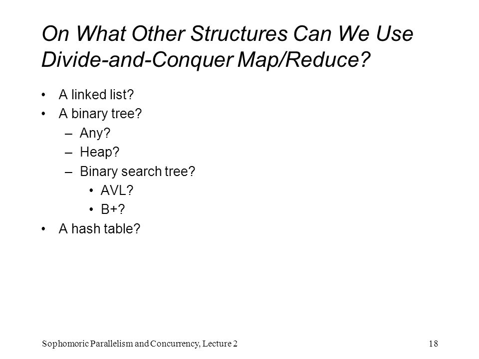 On What Other Structures Can We Use Divide-and-Conquer Map/Reduce? A linked list? A binary tree? –Any? –Heap? –Binary search tree? AVL? B+? A hash tab