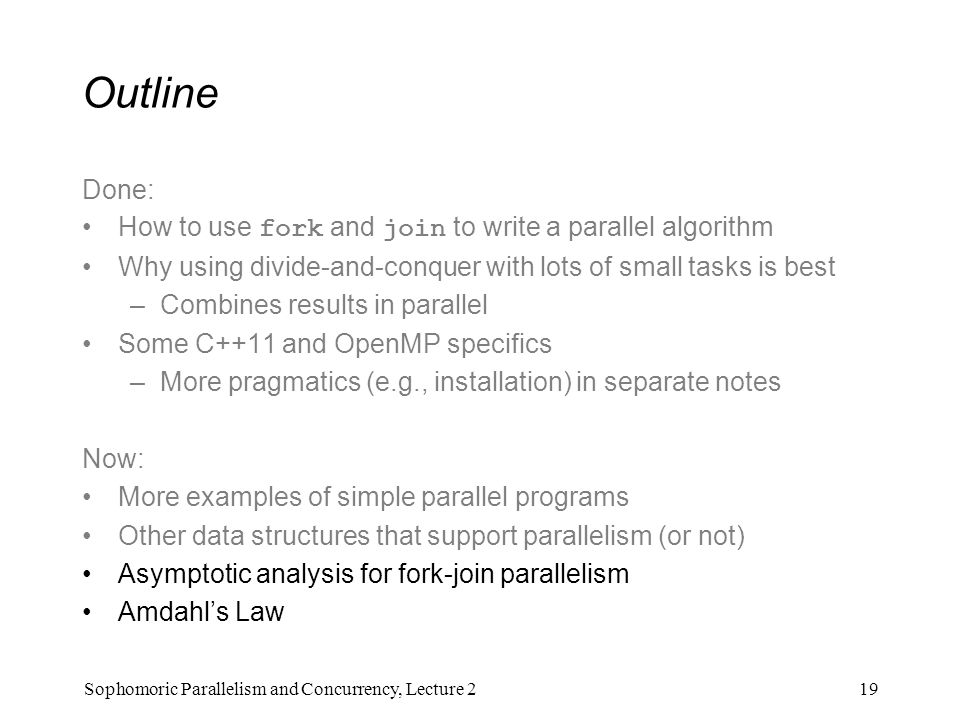 Outline Done: How to use fork and join to write a parallel algorithm Why using divide-and-conquer with lots of small tasks is best –Combines results in parallel Some C++11 and OpenMP specifics –More pragmatics (e.g., installation) in separate notes Now: More examples of simple parallel programs Other data structures that support parallelism (or not) Asymptotic analysis for fork-join parallelism Amdahl's Law 19Sophomoric Parallelism and Concurrency, Lecture 2