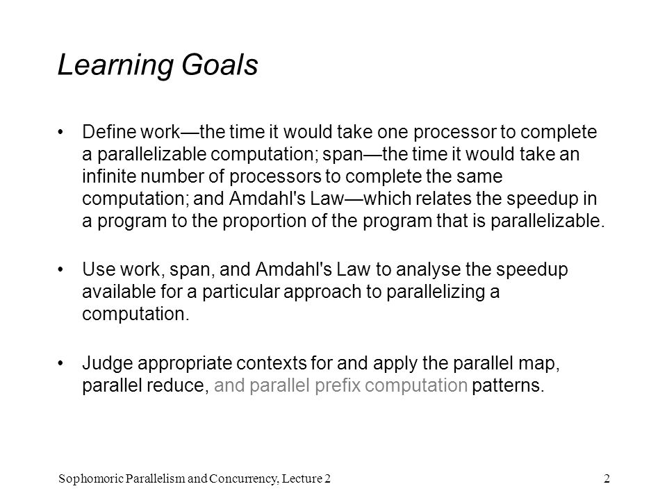 Learning Goals Define work—the time it would take one processor to complete a parallelizable computation; span—the time it would take an infinite number of processors to complete the same computation; and Amdahl s Law—which relates the speedup in a program to the proportion of the program that is parallelizable.