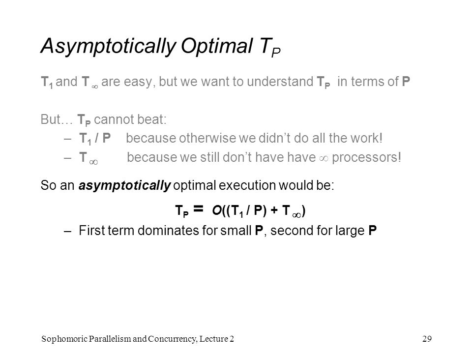 Asymptotically Optimal T P T 1 and T  are easy, but we want to understand T P in terms of P But… T P cannot beat: –T 1 / P because otherwise we didn't do all the work.