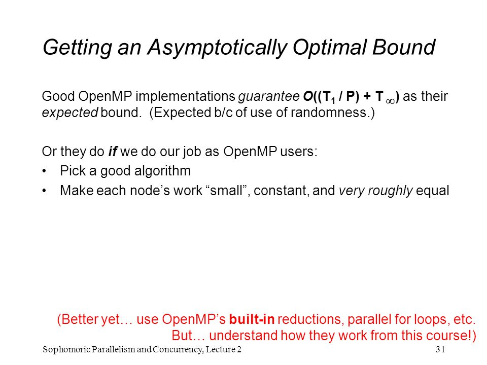 Getting an Asymptotically Optimal Bound Good OpenMP implementations guarantee O((T 1 / P) + T  ) as their expected bound. (Expected b/c of use of ran