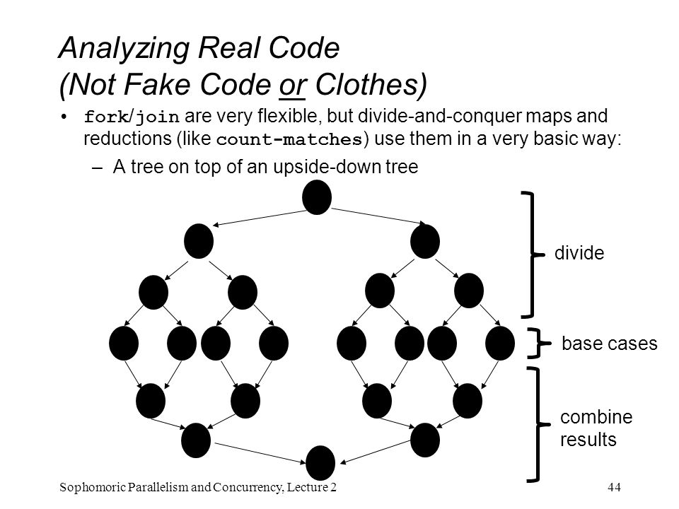 Analyzing Real Code (Not Fake Code or Clothes) fork / join are very flexible, but divide-and-conquer maps and reductions (like count-matches ) use them in a very basic way: –A tree on top of an upside-down tree 44Sophomoric Parallelism and Concurrency, Lecture 2 base cases divide combine results