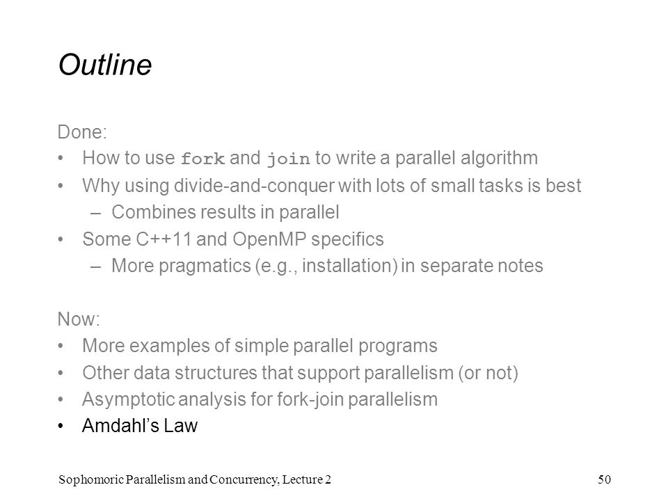 Outline Done: How to use fork and join to write a parallel algorithm Why using divide-and-conquer with lots of small tasks is best –Combines results in parallel Some C++11 and OpenMP specifics –More pragmatics (e.g., installation) in separate notes Now: More examples of simple parallel programs Other data structures that support parallelism (or not) Asymptotic analysis for fork-join parallelism Amdahl's Law 50Sophomoric Parallelism and Concurrency, Lecture 2