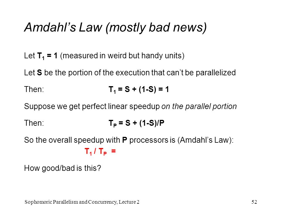Amdahl's Law (mostly bad news) Let T 1 = 1 (measured in weird but handy units) Let S be the portion of the execution that can't be parallelized Then: