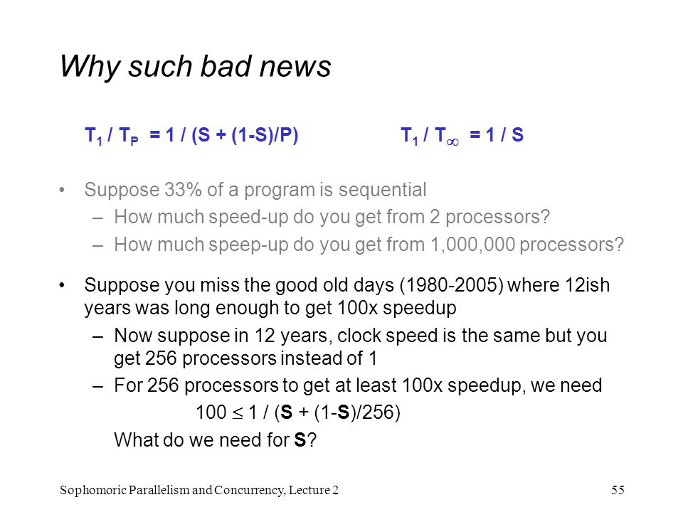 Why such bad news T 1 / T P = 1 / (S + (1-S)/P) T 1 / T  = 1 / S Suppose 33% of a program is sequential –How much speed-up do you get from 2 processo