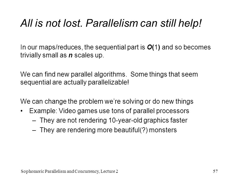 All is not lost. Parallelism can still help! In our maps/reduces, the sequential part is O(1) and so becomes trivially small as n scales up. We can fi