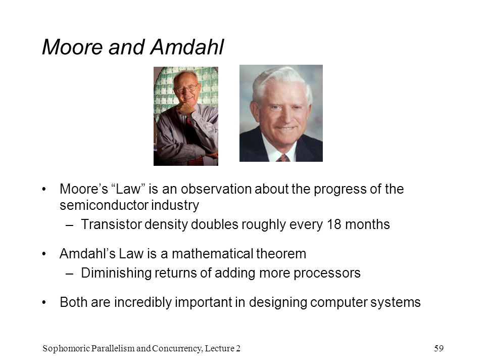 Moore and Amdahl Moore's Law is an observation about the progress of the semiconductor industry –Transistor density doubles roughly every 18 months Amdahl's Law is a mathematical theorem –Diminishing returns of adding more processors Both are incredibly important in designing computer systems 59Sophomoric Parallelism and Concurrency, Lecture 2