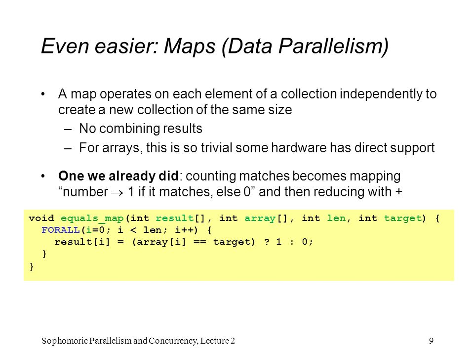 Even easier: Maps (Data Parallelism) A map operates on each element of a collection independently to create a new collection of the same size –No combining results –For arrays, this is so trivial some hardware has direct support One we already did: counting matches becomes mapping number  1 if it matches, else 0 and then reducing with + 9Sophomoric Parallelism and Concurrency, Lecture 2 void equals_map(int result[], int array[], int len, int target) { FORALL(i=0; i < len; i++) { result[i] = (array[i] == target) .