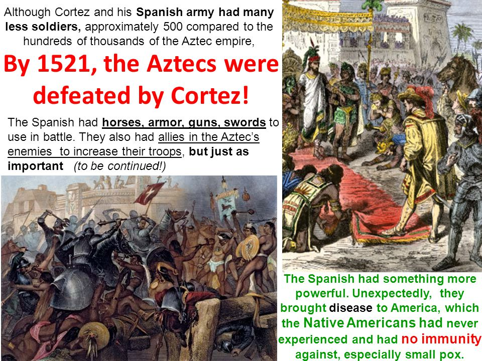 By 1521, the Aztecs were defeated by Cortez! Although Cortez and his Spanish army had many less soldiers, approximately 500 compared to the hundreds o