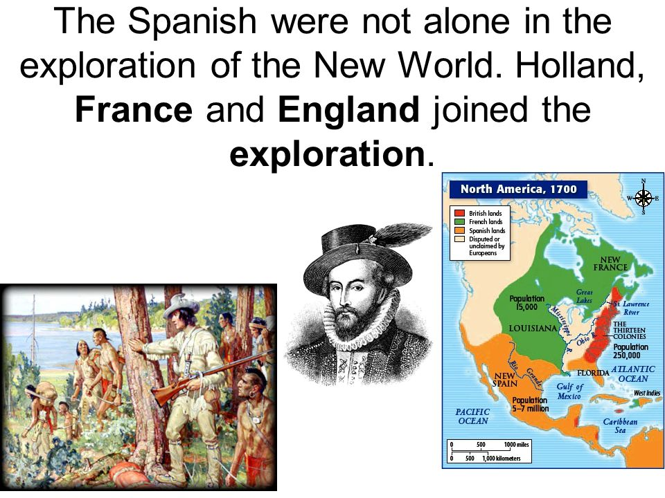 The Spanish were not alone in the exploration of the New World. Holland, France and England joined the exploration.