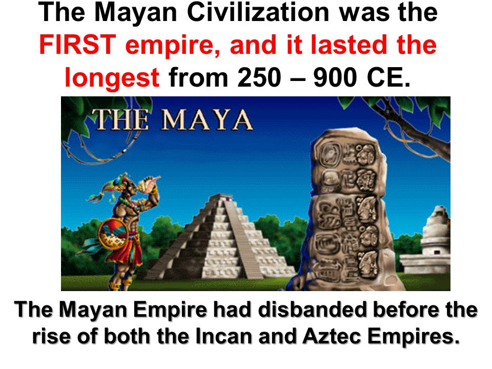 The Mayan Civilization was the FIRST empire, and it lasted the longest from 250 – 900 CE. The Mayan Empire had disbanded before the rise of both the I