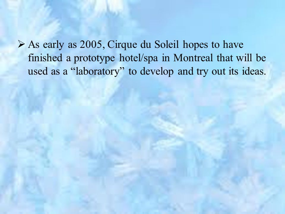  As early as 2005, Cirque du Soleil hopes to have finished a prototype hotel/spa in Montreal that will be used as a laboratory to develop and try out its ideas.