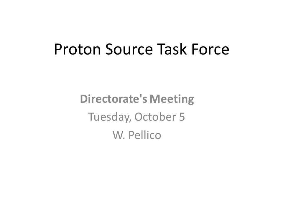 Proton Source Task Force Directorate s Meeting Tuesday, October 5 W. Pellico