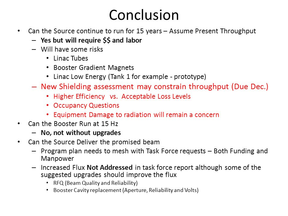 Conclusion Can the Source continue to run for 15 years – Assume Present Throughput – Yes but will require $$ and labor – Will have some risks Linac Tubes Booster Gradient Magnets Linac Low Energy (Tank 1 for example - prototype) – New Shielding assessment may constrain throughput (Due Dec.) Higher Efficiency vs.