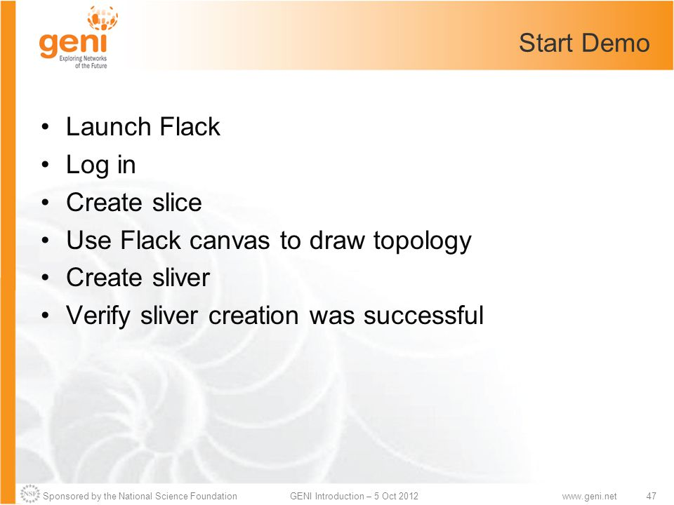 Sponsored by the National Science Foundation47GENI Introduction – 5 Oct 2012www.geni.net Start Demo Launch Flack Log in Create slice Use Flack canvas to draw topology Create sliver Verify sliver creation was successful