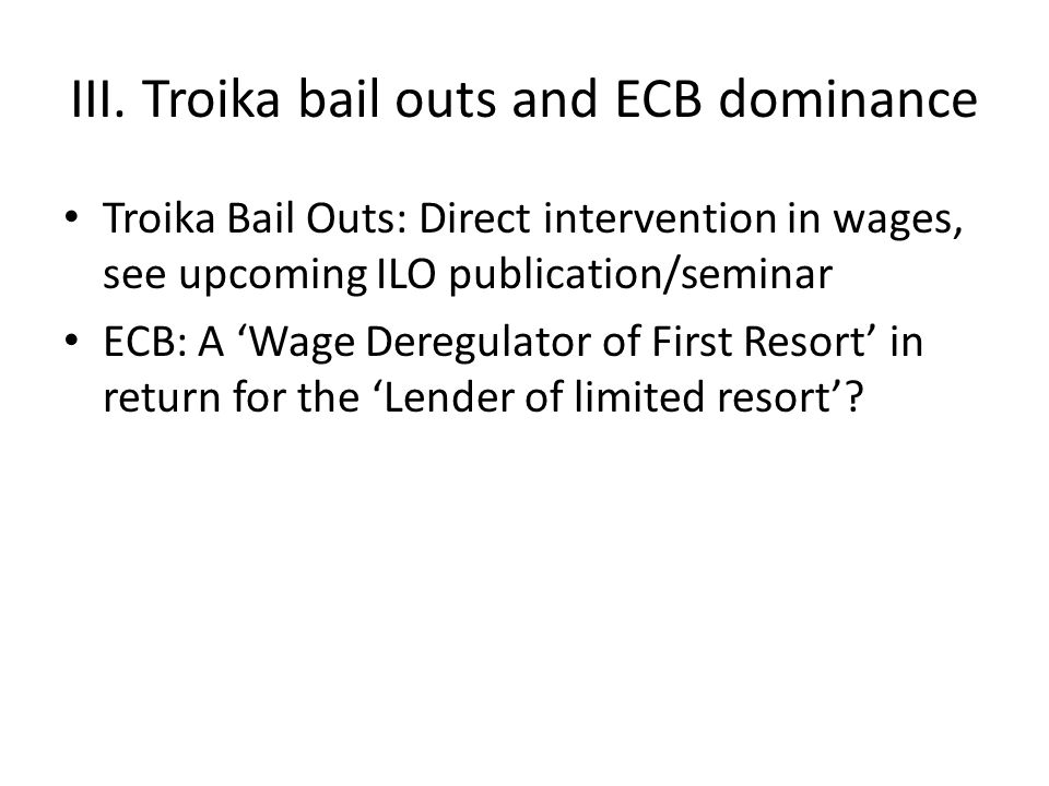 III. Troika bail outs and ECB dominance Troika Bail Outs: Direct intervention in wages, see upcoming ILO publication/seminar ECB: A 'Wage Deregulator