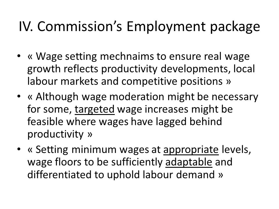 IV. Commission's Employment package « Wage setting mechnaims to ensure real wage growth reflects productivity developments, local labour markets and c