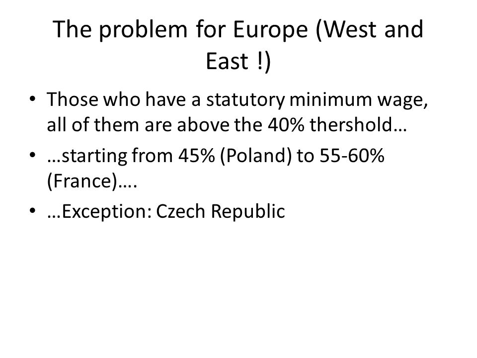 The problem for Europe (West and East !) Those who have a statutory minimum wage, all of them are above the 40% thershold… …starting from 45% (Poland) to 55-60% (France)….