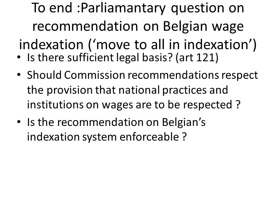To end :Parliamantary question on recommendation on Belgian wage indexation ('move to all in indexation') Is there sufficient legal basis? (art 121) S