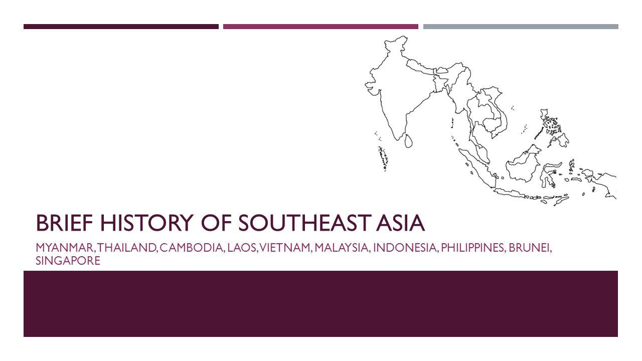 BRIEF HISTORY OF SOUTHEAST ASIA MYANMAR, THAILAND, CAMBODIA, LAOS, VIETNAM, MALAYSIA, INDONESIA, PHILIPPINES, BRUNEI, SINGAPORE