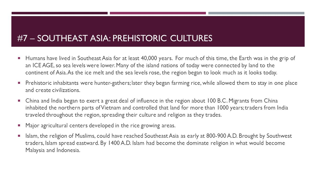 #7 – SOUTHEAST ASIA: PREHISTORIC CULTURES  Humans have lived in Southeast Asia for at least 40,000 years. For much of this time, the Earth was in the