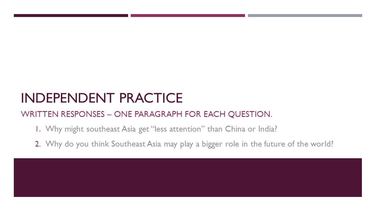 """INDEPENDENT PRACTICE WRITTEN RESPONSES – ONE PARAGRAPH FOR EACH QUESTION. 1. Why might southeast Asia get """"less attention"""" than China or India? 2. Why"""