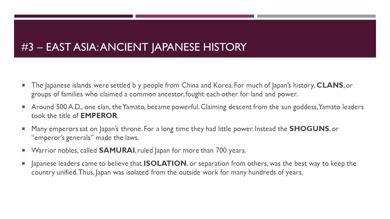 #3 – EAST ASIA: ANCIENT JAPANESE HISTORY  The Japanese islands were settled b y people from China and Korea. For much of Japan's history, CLANS, or g