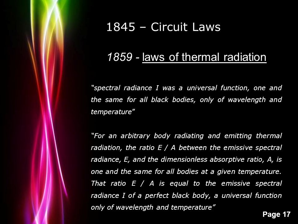 "Powerpoint Templates Page 17 1845 – Circuit Laws 1859 - laws of thermal radiation ""spectral radiance I was a universal function, one and the same for"