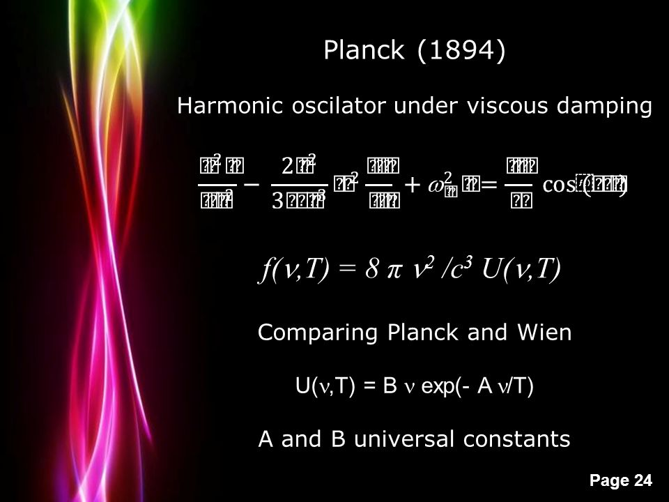 Powerpoint Templates Page 24 Planck (1894) Harmonic oscilator under viscous damping f(,T) = 8 π 2 /c 3 U(,T) Comparing Planck and Wien U(,T) = B exp(-