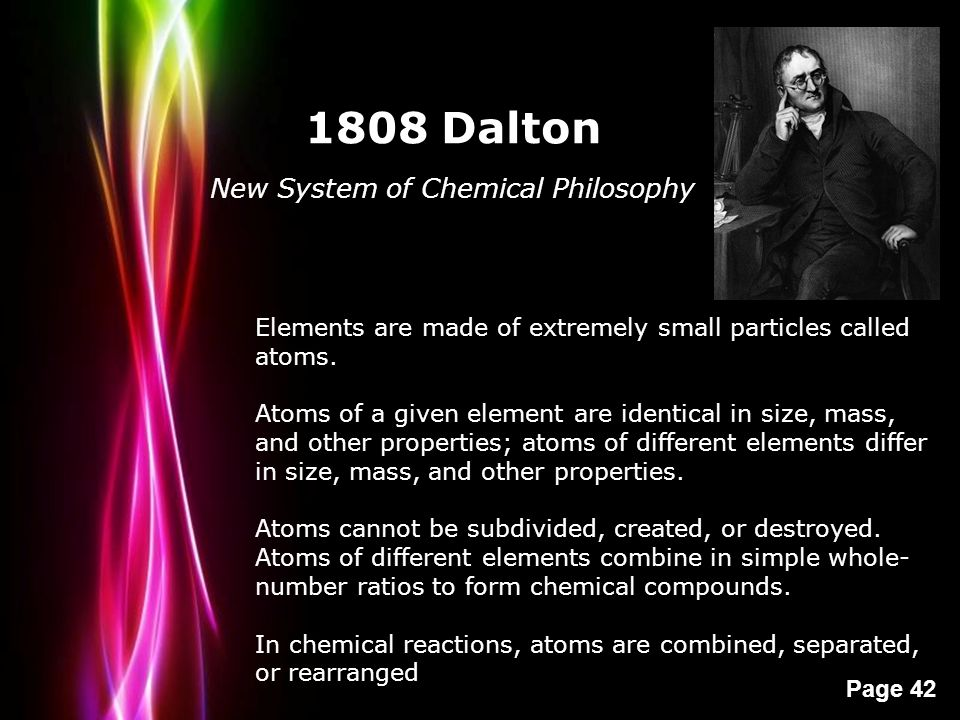Powerpoint Templates Page 42 1808 Dalton New System of Chemical Philosophy Elements are made of extremely small particles called atoms. Atoms of a giv