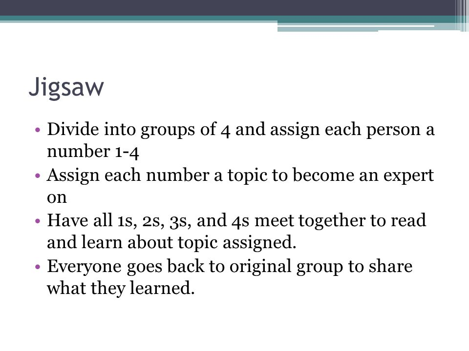 Jigsaw Divide into groups of 4 and assign each person a number 1-4 Assign each number a topic to become an expert on Have all 1s, 2s, 3s, and 4s meet