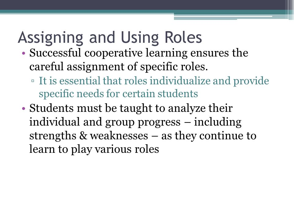 Assigning and Using Roles Successful cooperative learning ensures the careful assignment of specific roles. ▫It is essential that roles individualize