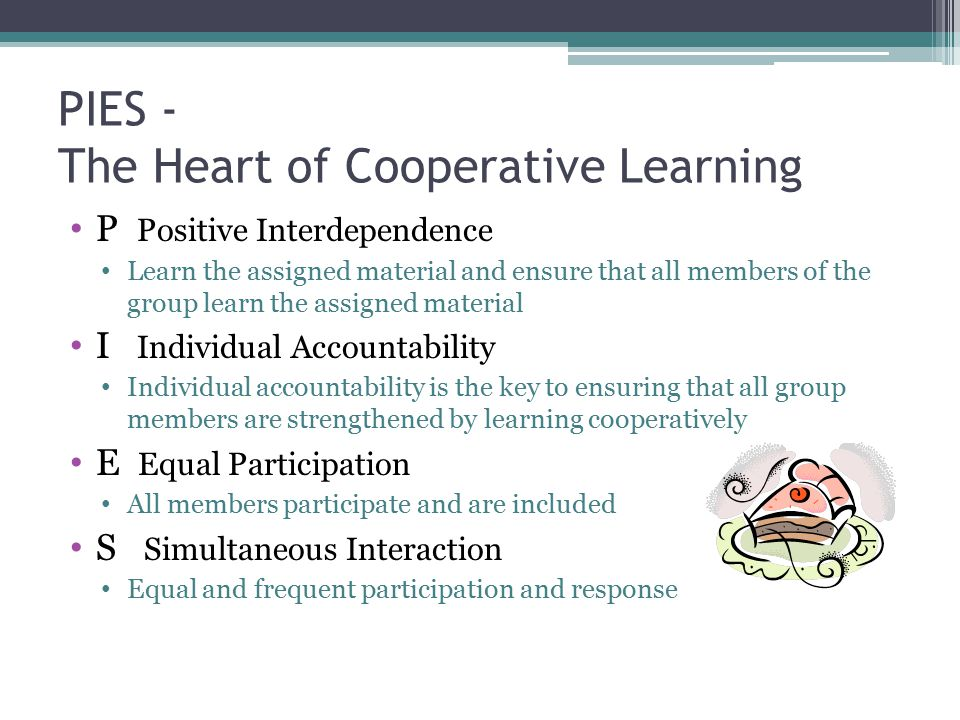 PIES - The Heart of Cooperative Learning P Positive Interdependence Learn the assigned material and ensure that all members of the group learn the ass